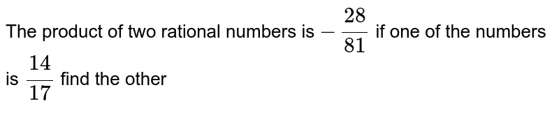 The product of two rational numbers is `-28/81` if one of the numbers is `14/17` find the other