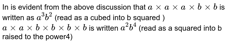 In is evident from the above discussion that `a xx a xx a xx b xx b ` is written as `a^3 b^2` (read as a cubed into b squared ) ` a xx a xx b xx b xx b xx b` is written `a^2 b^4 ` (read as a squared into b raised to the power4)