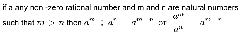 if a any non -zero rational number and m and n are natural numbers such that `m>n` then `a^m -: a^n = a^(m-n) or a^m /a^n = a^(m-n) `