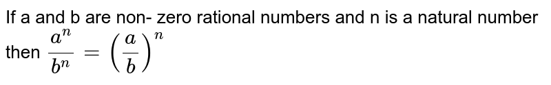 If a and b are non- zero rational numbers and n is a natural number then `a^n / b^n = (a/b)^n `