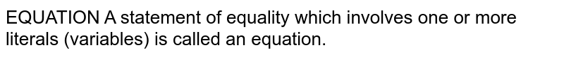 EQUATION A statement of equality which involves one or more literals (variables) is called an equation.