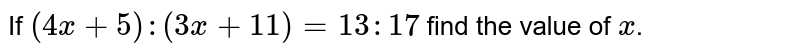 If `(4x+5) : (3x+11) = 13 : 17` find the value of `x`.