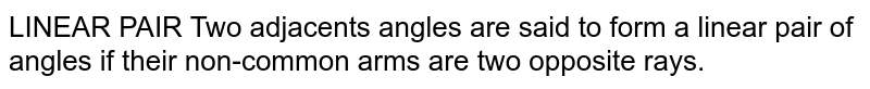 LINEAR PAIR Two adjacents angles are said to form a linear pair of angles if their non-common arms are two opposite rays.