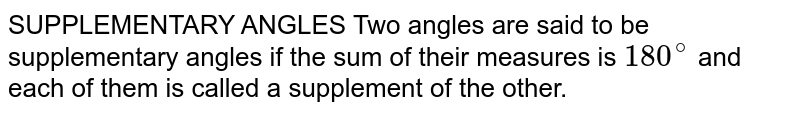 SUPPLEMENTARY ANGLES Two angles are said to be supplementary angles if the sum of their measures is `180^@` and each of them is called a supplement of the other.