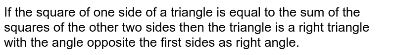 If the square of one side of a triangle is equal to the sum of the squares of the other two sides then the triangle is a right triangle with the angle opposite the first sides as right angle.