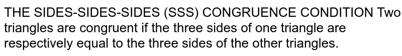 THE SIDES-SIDES-SIDES (SSS) CONGRUENCE CONDITION Two triangles are congruent if the three sides of one triangle are respectively equal to the three sides of the other triangles.