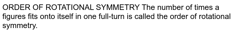 ORDER OF ROTATIONAL SYMMETRY The number of times a figures fits onto itself in one full-turn is called the order of rotational symmetry.