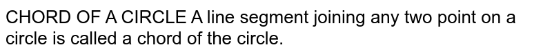 CHORD OF A CIRCLE A line segment joining any two point on a circle is called a chord of the circle.