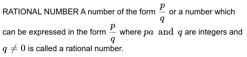RATIONAL NUMBER A number of the form `p/q` or a number which can be expressed in the form `p/q` where `pa and q` are integers and `q != 0` is called a rational number.