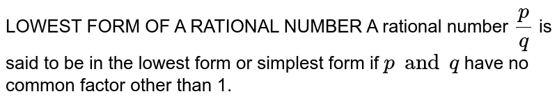 LOWEST FORM OF A RATIONAL NUMBER A rational number `p/q` is said to be in the lowest form or simplest form if `p and q` have no common factor other than 1.