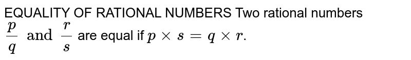 EQUALITY OF RATIONAL NUMBERS Two rational numbers `p/q and r/s` are equal if `p xx s = q xx r`.