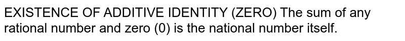 EXISTENCE OF ADDITIVE IDENTITY (ZERO) The sum of any rational number and zero (0) is the national number itself.
