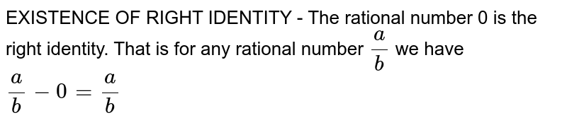 EXISTENCE OF RIGHT IDENTITY - The rational number 0 is the right identity. That is for any rational number `a/b` we have       ` a/b-0 = a/b`