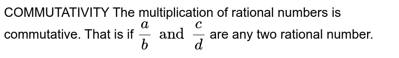COMMUTATIVITY The multiplication of rational numbers is commutative. That is if `a/b and c/d` are any two rational number.