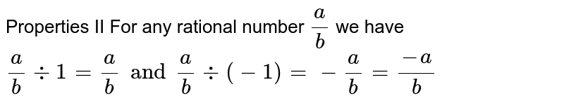 Properties II For any rational number `a/b` we have `a/b -: 1 = a/b and a/b -: (-1)=- a/b = (-a)/b`