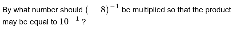 By what number should `(-8)^-1` be multiplied so that the product may be equal to `10^-1` ?