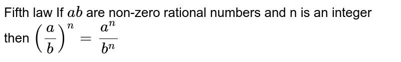 Fifth law If `a b` are non-zero rational numbers and n is an integer then `(a/b)^n = a^n/b^n`