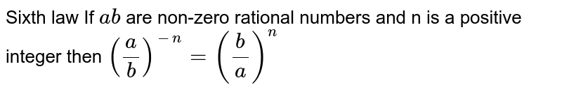 Sixth law If `a b` are non-zero rational numbers and n is a positive integer then `(a/b)^-n = (b/a)^n`