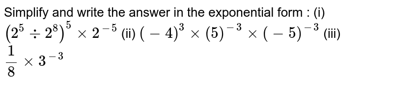 Simplify and write the answer in the exponential form : (i) `(2^5 -: 2^8)^5 xx 2^-5` (ii) `(-4)^3 xx (5)^-3 xx (-5)^-3` (iii) `1/8 xx 3^-3`