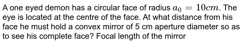 A one eyed demon has a circular face of radius `a_(0) = 10 cm`. The eye is located at the centre of the face. At what distance from his face he must hold a convex mirror of 5 cm aperture diameter so as to see his complete face? Focal length of the mirror is 10 cm.