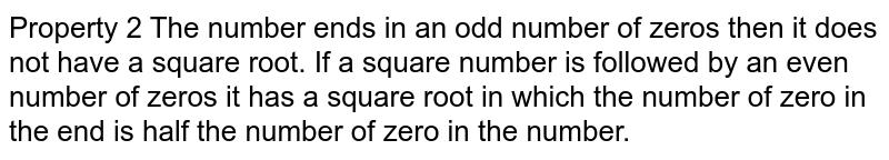 Property 2 The number ends in an odd number of zeros then it does not have a square root. If a square number is followed by an even number of zeros it has a square root in which the number of zero in the end is half the number of zero in the number.
