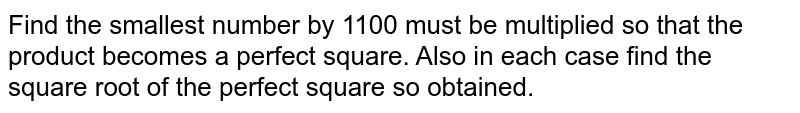 Find the smallest number by 1100 must be multiplied so that the product becomes a perfect square. Also in each case find the square root of the perfect square so obtained.