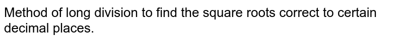 Method of long division to find the square roots correct to certain decimal places.