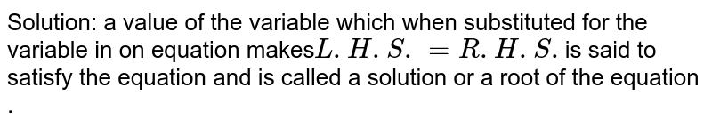 Solution: a value of the variable which when substituted for the variable in on equation makes` L.H.S. =R.H.S.`is said to satisfy the equation and is called a solution or a root of the equation .