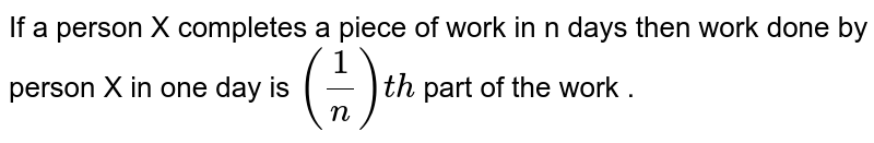 If a person X completes a piece of work in n days then work done by person X in one day is `(1/n)th ` part of the work .