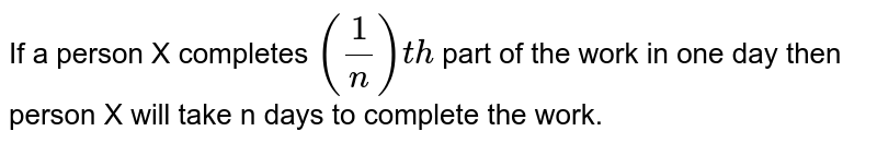 If a person X completes `(1/n) th` part of the work in one day then person X will take n days to complete the work.
