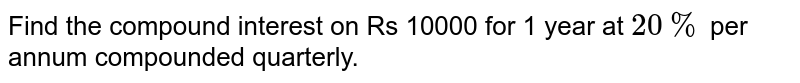 Find the compound interest on Rs 10000 for 1 year at `20%` per annum compounded quarterly.