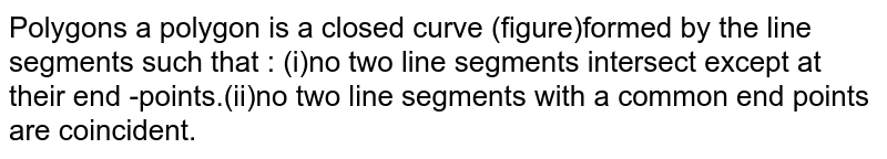 Polygons a polygon is a closed curve (figure)formed by the line segments such that : (i)no two line segments intersect except at their end -points.(ii)no two line segments with a common end points are coincident.