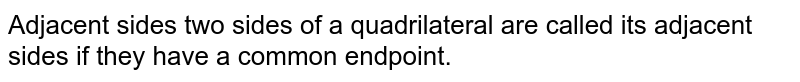 Adjacent sides two sides of a quadrilateral are called its adjacent sides if they have a common endpoint.