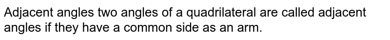 Adjacent angles two angles of a quadrilateral are called adjacent angles if they have a common side as an arm.