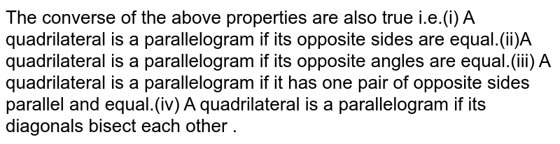 The converse of the above properties are also true i.e.(i) A quadrilateral is a parallelogram if its opposite sides are equal.(ii)A quadrilateral is a parallelogram if its opposite angles are equal.(iii) A quadrilateral is a parallelogram if it has one pair of opposite sides parallel and equal.(iv) A quadrilateral is a parallelogram if its diagonals bisect each other .