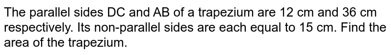 The parallel sides DC and AB of a trapezium are 12 cm and 36 cm respectively. Its non-parallel sides are each equal to 15 cm. Find the area of the trapezium.