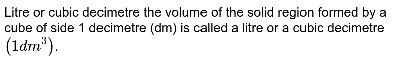 Litre or cubic decimetre the volume of the solid region formed by a cube of side 1 decimetre (dm) is called a litre or a cubic decimetre `(1 dm^3)`.