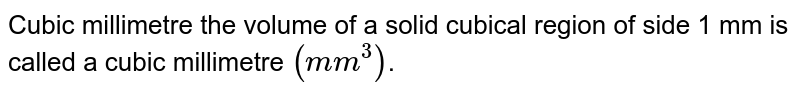 Cubic millimetre the volume of a solid cubical region of side 1 mm is called a cubic millimetre `(mm^3)`.