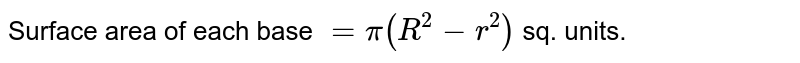 Surface area of each base `= pi ( R^2-r^2)` sq. units.