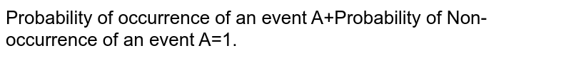 Probability of occurrence of an event A+Probability of Non-occurrence of an event A=1.