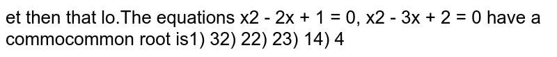 The equations `x^2 - 2x + 1 = 0, x^2 - 3x + 2 = 0` have a common root then that common root is