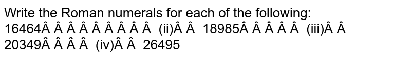 Write the Roman numerals for each of the   following: 16464   (ii) 18985 (iii)   20349 (iv) 26495