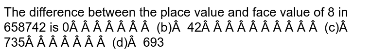The difference between the place value and face   value of 8 in 658742 is 0   (b) 42 (c) 735   (d) 693