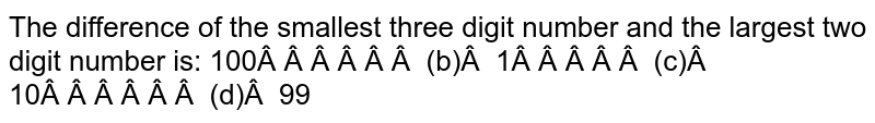 The difference of the smallest three digit   number and the largest two digit number is: 100   (b) 1 (c)   10 (d) 99