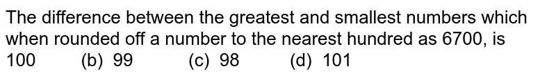 The difference between the greatest and   smallest numbers which when rounded off a number to the nearest hundred as 6700,   is 100   (b) 99 (c) 98   (d) 101