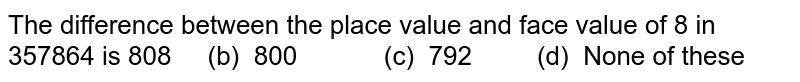 The difference between the place value and face   value of 8 in 357864 is 808   (b) 800 (c) 792   (d) None of these
