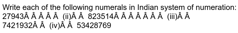 Write each of the following numerals in Indian   system of numeration: 27943   (ii) 823514 (iii) 7421932   (iv) 53428769