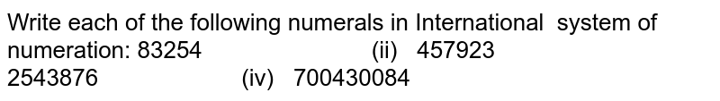 Write each of the following numerals in   International system of numeration: 83254 (ii) 457923 2543876 (iv) 700430084