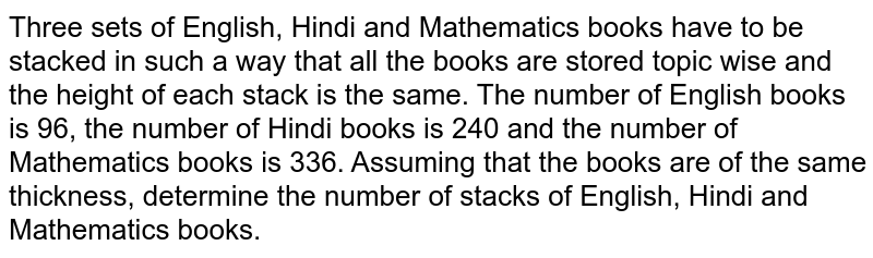 Three sets of English, Hindi and Mathematics   books have to be stacked in such a way that all the books are stored topic   wise and the height of each stack is the same. The number of English books is   96, the number of Hindi books is 240 and the number of Mathematics books is   336. Assuming that the books are of the same thickness, determine the number   of stacks of English, Hindi and Mathematics books.
