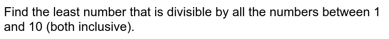 Find the least number that is divisible by all   the numbers between 1 and 10 (both inclusive).